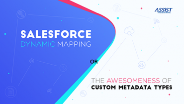 Salesforce dynamic mapping and the awesomeness of Custom Metadata Types Ștefan Senegeac - ASSIST Software 2018